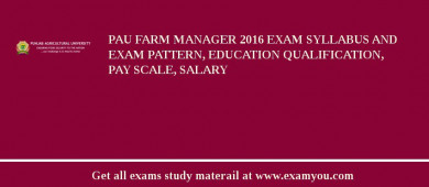 PAU Farm Manager 2017 Exam Syllabus And Exam Pattern, Education Qualification, Pay scale, Salary