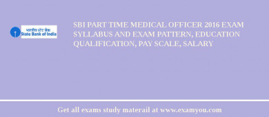 SBI Part Time Medical Officer 2016 Exam Syllabus And Exam Pattern, Education Qualification, Pay scale, Salary