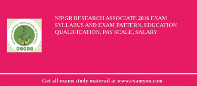 NIPGR Research Associate 2017 Exam Syllabus And Exam Pattern, Education Qualification, Pay scale, Salary