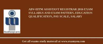 ABV-IIITM Assistant Registrar 2017 Exam Syllabus And Exam Pattern, Education Qualification, Pay scale, Salary