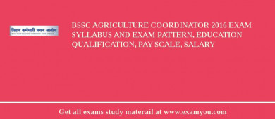 BSSC Agriculture Coordinator 2017 Exam Syllabus And Exam Pattern, Education Qualification, Pay scale, Salary