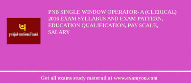 PNB Single Window Operator- A (Clerical) 2017 Exam Syllabus And Exam Pattern, Education Qualification, Pay scale, Salary