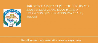 SGB Office Assistant (Multipurpose) 2017 Exam Syllabus And Exam Pattern, Education Qualification, Pay scale, Salary
