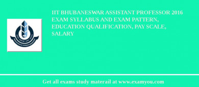 IIT Bhubaneswar Assistant Professor 2017 Exam Syllabus And Exam Pattern, Education Qualification, Pay scale, Salary