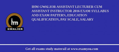 IHM Gwalior Assistant Lecturer cum Assistant Instructor 2017 Exam Syllabus And Exam Pattern, Education Qualification, Pay scale, Salary