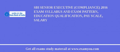 SBI Senior Executive (Compliance) 2016 Exam Syllabus And Exam Pattern, Education Qualification, Pay scale, Salary