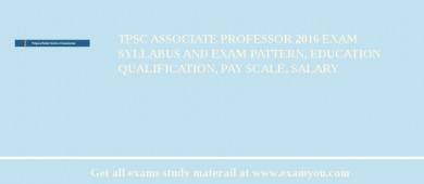 TPSC Associate Professor 2016 Exam Syllabus And Exam Pattern, Education Qualification, Pay scale, Salary