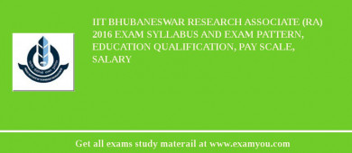 IIT Bhubaneswar Research Associate (RA) 2016 Exam Syllabus And Exam Pattern, Education Qualification, Pay scale, Salary