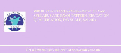 WBHRB Assistant Professor 2016 Exam Syllabus And Exam Pattern, Education Qualification, Pay scale, Salary