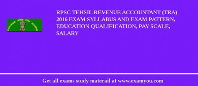 RPSC Tehsil Revenue Accountant (TRA) 2017 Exam Syllabus And Exam Pattern, Education Qualification, Pay scale, Salary