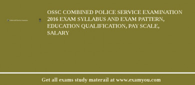 OSSC Combined Police Service Examination 2016 Exam Syllabus And Exam Pattern, Education Qualification, Pay scale, Salary
