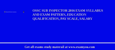 OSSC Sub Inspector 2016 Exam Syllabus And Exam Pattern, Education Qualification, Pay scale, Salary