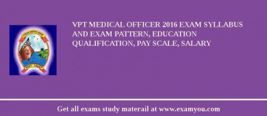 VPT Medical Officer 2018 Exam Syllabus And Exam Pattern, Education Qualification, Pay scale, Salary