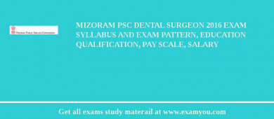Mizoram PSC Dental Surgeon 2018 Exam Syllabus And Exam Pattern, Education Qualification, Pay scale, Salary