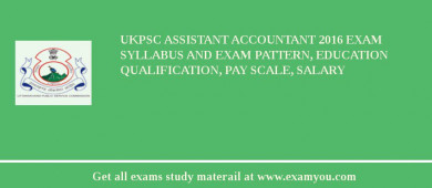 UKPSC Assistant Accountant 2018 Exam Syllabus And Exam Pattern, Education Qualification, Pay scale, Salary