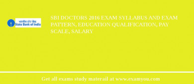 SBI Doctors 2018 Exam Syllabus And Exam Pattern, Education Qualification, Pay scale, Salary