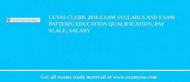 LUVAS Clerk 2017 Exam Syllabus And Exam Pattern, Education Qualification, Pay scale, Salary