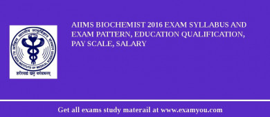 AIIMS Biochemist 2017 Exam Syllabus And Exam Pattern, Education Qualification, Pay scale, Salary