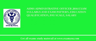 AIIMS Administrative Officer 2017 Exam Syllabus And Exam Pattern, Education Qualification, Pay scale, Salary
