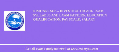 NIMHANS Sub – Investigator 2016 Exam Syllabus And Exam Pattern, Education Qualification, Pay scale, Salary