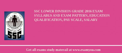 SSC Lower Division Grade 2016 Exam Syllabus And Exam Pattern, Education Qualification, Pay scale, Salary