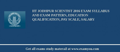 IIT Jodhpur Scientist 2018 Exam Syllabus And Exam Pattern, Education Qualification, Pay scale, Salary