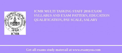ICMR Multi Tasking Staff 2017 Exam Syllabus And Exam Pattern, Education Qualification, Pay scale, Salary