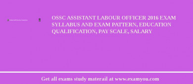 OSSC Assistant Labour Officer 2016 Exam Syllabus And Exam Pattern, Education Qualification, Pay scale, Salary