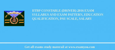 IITBP Constable (Driver) 2016 Exam Syllabus And Exam Pattern, Education Qualification, Pay scale, Salary