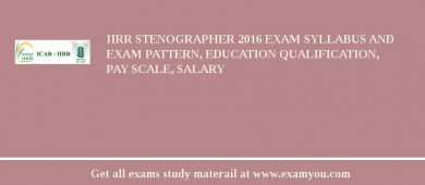 IIRR Stenographer 2018 Exam Syllabus And Exam Pattern, Education Qualification, Pay scale, Salary
