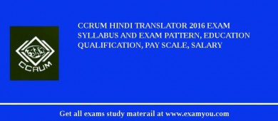 CCRUM Hindi Translator 2018 Exam Syllabus And Exam Pattern, Education Qualification, Pay scale, Salary