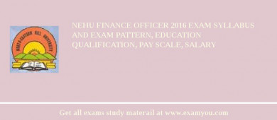 NEHU Finance Officer 2018 Exam Syllabus And Exam Pattern, Education Qualification, Pay scale, Salary