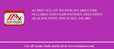 ACTREC ICU, OT Technician 2018 Exam Syllabus And Exam Pattern, Education Qualification, Pay scale, Salary