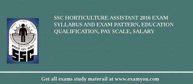 SSC Horticulture Assistant 2016 Exam Syllabus And Exam Pattern, Education Qualification, Pay scale, Salary