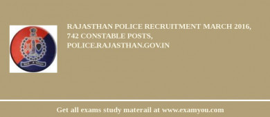 Rajasthan Police Recruitment March 2018, 742 Constable Posts, police.rajasthan.gov.in
