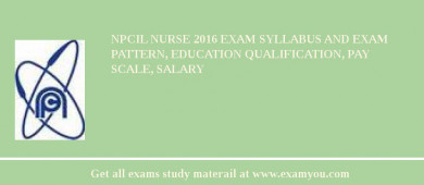 NPCIL Nurse 2016 Exam Syllabus And Exam Pattern, Education Qualification, Pay scale, Salary