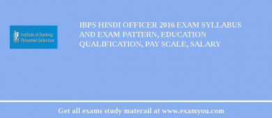 IBPS Hindi Officer 2016 Exam Syllabus And Exam Pattern, Education Qualification, Pay scale, Salary