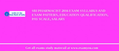 SBI Pharmacist 2016 Exam Syllabus And Exam Pattern, Education Qualification, Pay scale, Salary