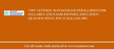 CWC General Manager (General) 2017 Exam Syllabus And Exam Pattern, Education Qualification, Pay scale, Salary