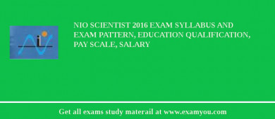 NIO Scientist 2018 Exam Syllabus And Exam Pattern, Education Qualification, Pay scale, Salary