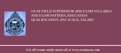 OUAT Field Supervisor 2018 Exam Syllabus And Exam Pattern, Education Qualification, Pay scale, Salary