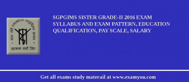 SGPGIMS Sister Grade-II 2017 Exam Syllabus And Exam Pattern, Education Qualification, Pay scale, Salary