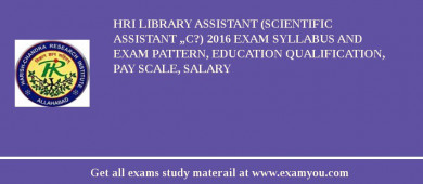 "HRI Library Assistant (Scientific Assistant ""C?) 2018 Exam Syllabus And Exam Pattern, Education Qualification, Pay scale, Salary"