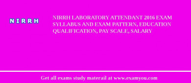 NIRRH Laboratory Attendant 2016 Exam Syllabus And Exam Pattern, Education Qualification, Pay scale, Salary
