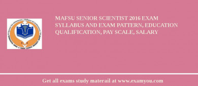 MAFSU Senior Scientist 2018 Exam Syllabus And Exam Pattern, Education Qualification, Pay scale, Salary