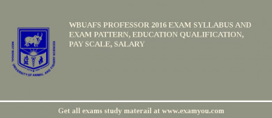 WBUAFS Professor 2016 Exam Syllabus And Exam Pattern, Education Qualification, Pay scale, Salary