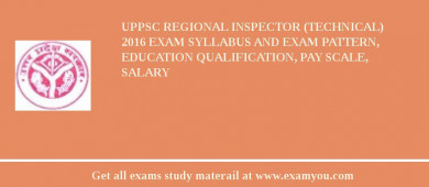 UPPSC Regional Inspector (Technical) 2017 Exam Syllabus And Exam Pattern, Education Qualification, Pay scale, Salary
