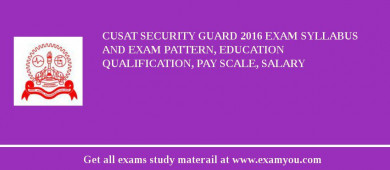 CUSAT Security Guard 2018 Exam Syllabus And Exam Pattern, Education Qualification, Pay scale, Salary