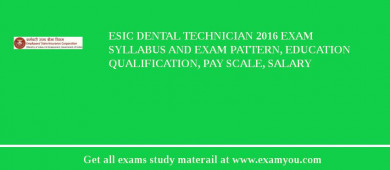 ESIC Dental Technician 2017 Exam Syllabus And Exam Pattern, Education Qualification, Pay scale, Salary