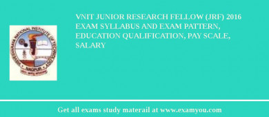 VNIT Junior Research Fellow (JRF) 2016 Exam Syllabus And Exam Pattern, Education Qualification, Pay scale, Salary